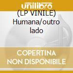 (LP VINILE) Humana/outro lado lp vinile
