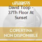 37 TH FLOOR AT SUNSET cd musicale di TOOP DAVID