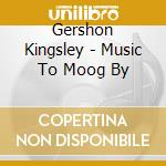 Gershon Kingsley - Music To Moog By cd musicale di Gershon Kingsley