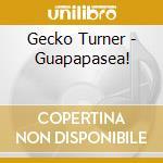 GUAPAPASEA! cd musicale di TURNER GECKO