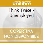 UNEMPLOYED cd musicale di THINK TWICE