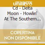 CD - DELTA MOON           - HOWLIN' AT THE SOUTHERN MOON cd musicale di Moon Delta