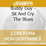 Buddy Guy - Sit And Cry The Blues cd musicale di Buddy Guy
