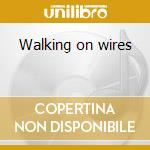 Walking on wires cd musicale