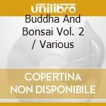Buddha And Bonsai Vol. 2 cd musicale di ARTISTI VARI