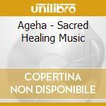 Ageha - Sacred Healing Music cd musicale di AGEHA