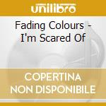 Fading Colours - I'm Scared Of cd musicale