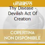 Thy Disease - Devilish Act Of Creation cd musicale di Disease Thy