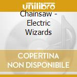 Chainsaw - Electric Wizards cd musicale di Chainsaw