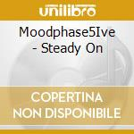 Moodphase5Ive - Steady On cd musicale di MOOD PHASE 5IVE