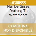 Mar De Grises - Draining The Waterheart cd musicale di Mar de grises