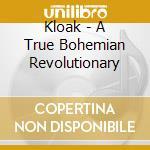 Kloak - True Bohemian Revolutionary cd musicale