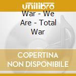 WE ARE...TOTAL WAR                        cd musicale di WAR