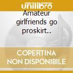 Amateur girlfriends go proskirt.. cd musicale