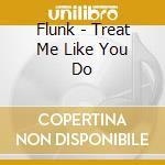 TREAT ME LIKE YOU DO cd musicale di FLUNK