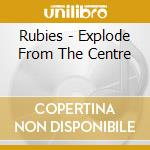 Rubies - Explode From The Centre cd musicale di Rubies