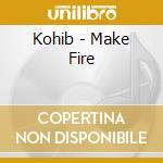 Kohib - Make Fire cd musicale di KOHIB