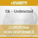 Eik - Undetected cd musicale di Eik