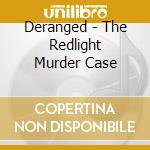 Deranged - The Redlight Murder Case cd musicale