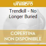Trendkill - No Longer Buried cd musicale