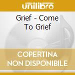 Grief - Come To Grief cd musicale di Grief