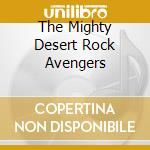THE MIGHTY DESERT ROCK AVENGERS cd musicale di Mighty desert rock a