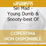 Sin Mad - Young Dumb & Snooty-best Of cd musicale di MAD SIN