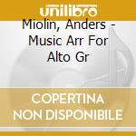 Miolin, Anders - Music Arr For Alto Gr cd musicale