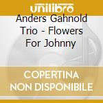 FLOWERS FOR JOHNNY cd musicale di GAHNOLD ANDERS TRIO