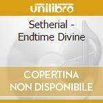 Setherial - Endtime Divine cd musicale di SETHERIAL