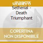 CD - SETHERIAL - DEATH TRIUMPHANT cd musicale di SETHERIAL