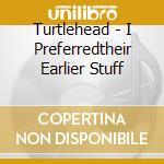 Turtlehead - I Preferredtheir Earlier Stuff cd musicale di TURTLEHEAD
