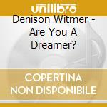 Denison Witmer - Are You A Dreamer? cd musicale di DENISON WITMER