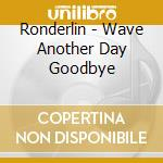 Ronderlin - Wave Another Day Goodbye cd musicale di Ronderlin