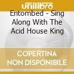 Entombed - Sing Along With The Acid House King cd musicale di ACID HOUSE KINGS