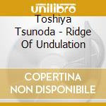 Ridge of undulation cd musicale di Toshiya Tsunoda