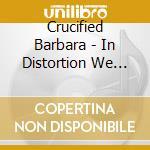 Barbara Crucified - In Distortion We Trust cd musicale di CRUCIFIED BARBARA