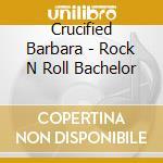 Crucified Barbara - Rock  N  Roll Bachelor cd musicale di Barbara Crucified