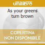 As your greens turn brown cd musicale