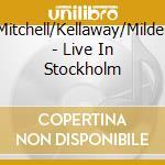 Mitchell/Kellaway/Milder - Live In Stockholm cd musicale