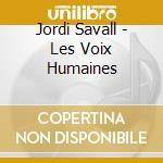 Jordi Savall - Les Voix Humaines cd musicale