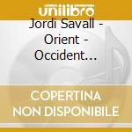 Jordi Savall - Orient - Occident 1200-1700 cd musicale di Jordi Savall