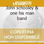 John schooley & one his man band cd musicale di Schooley john & his one man ba