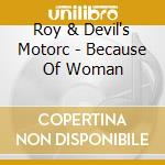 Roy & Devil's Motorc - Because Of Woman cd musicale di Roy & devil's motorc