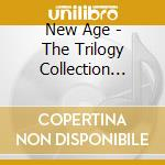 NEW AGE - THE TRILOGY COLLECTION (BOX 3CD) cd musicale di ARTISTI VARI