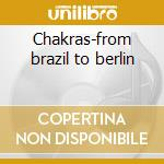 Chakras-from brazil to berlin cd musicale di Artisti Vari