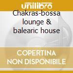 Chakras-bossa lounge & balearic house cd musicale di Artisti Vari