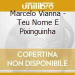 Marcelo Vianna - Teu Nome E Pixinguinha cd musicale di VIANNA MARCELO
