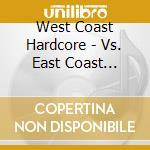 West Coast Hardcore - Vs. East Coast Hardcore cd musicale di WEST COAST HARDCORE