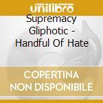 Supremacy Gliphotic - Handful Of Hate cd musicale di Supremacy Gliphotic